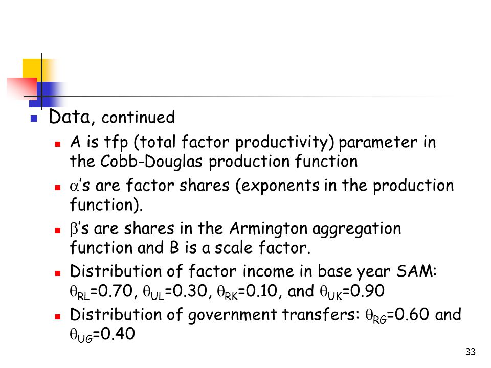 33 Data, continued A is tfp (total factor productivity) parameter in the Cobb-Douglas production function  's are factor shares (exponents in the production function).