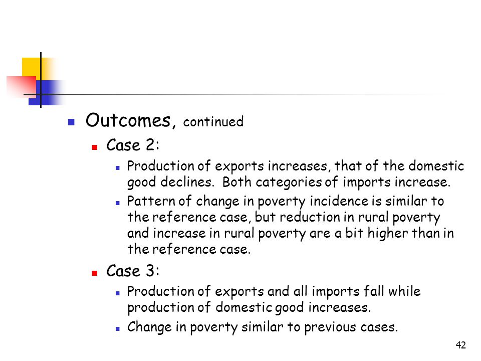 42 Outcomes, continued Case 2: Production of exports increases, that of the domestic good declines. Both categories of imports increase. Pattern of ch