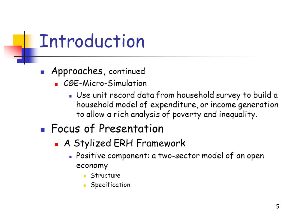 5 Introduction Approaches, continued CGE-Micro-Simulation Use unit record data from household survey to build a household model of expenditure, or income generation to allow a rich analysis of poverty and inequality.