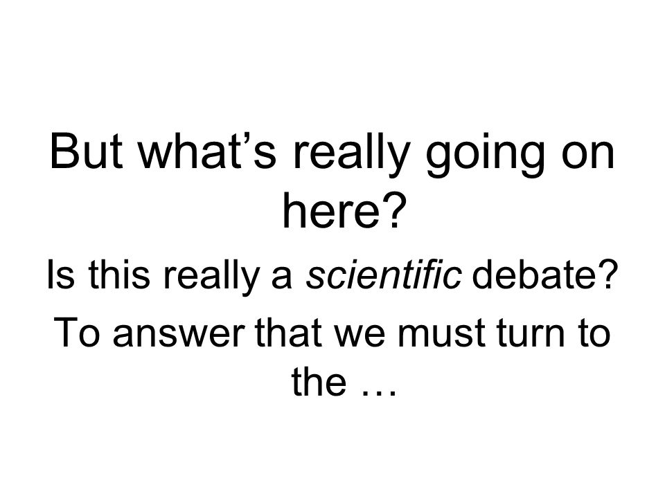 But what's really going on here. Is this really a scientific debate.
