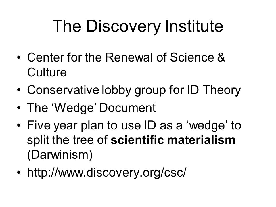 The Discovery Institute Center for the Renewal of Science & Culture Conservative lobby group for ID Theory The 'Wedge' Document Five year plan to use ID as a 'wedge' to split the tree of scientific materialism (Darwinism) http://www.discovery.org/csc/