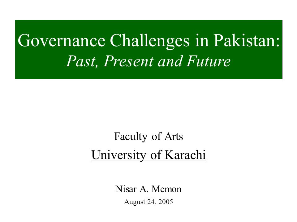 Faculty of Arts University of Karachi Nisar A. Memon August 24, 2005 Governance Challenges in Pakistan: Past, Present and Future
