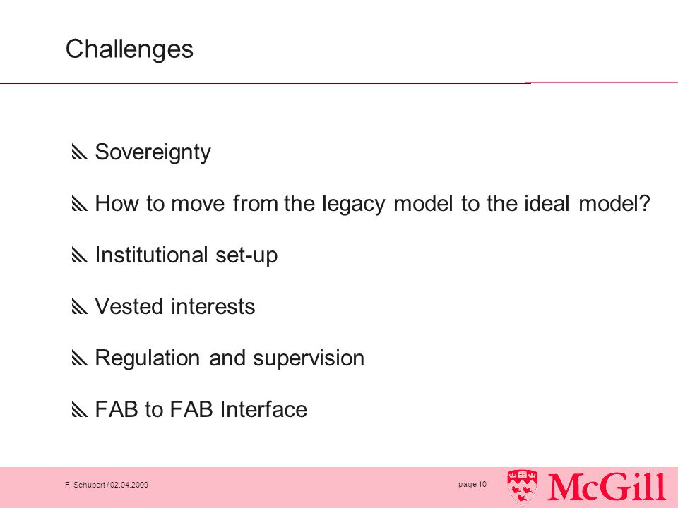 F. Schubert / 02.04.2009 page 10 Challenges  Sovereignty  How to move from the legacy model to the ideal model?  Institutional set-up  Vested inte