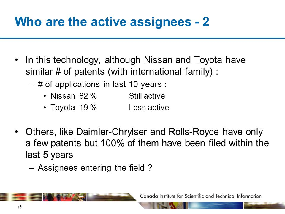 16 Who are the active assignees - 2 In this technology, although Nissan and Toyota have similar # of patents (with international family) : –# of appli