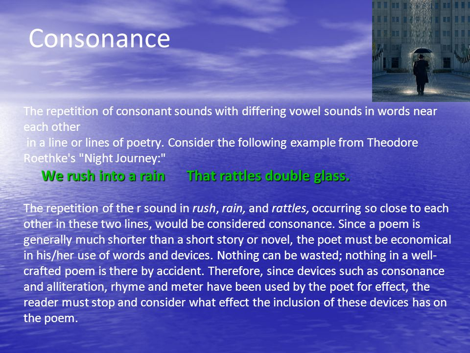 Consonance The repetition of consonant sounds with differing vowel sounds in words near each other in a line or lines of poetry.