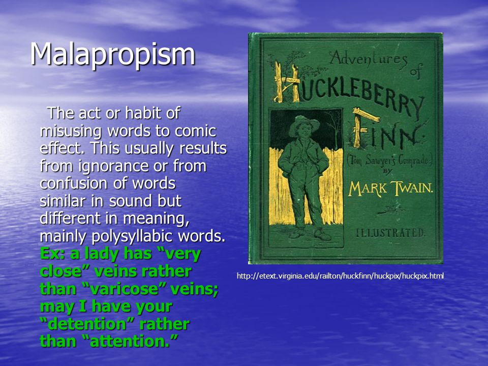 Malapropism The act or habit of misusing words to comic effect.