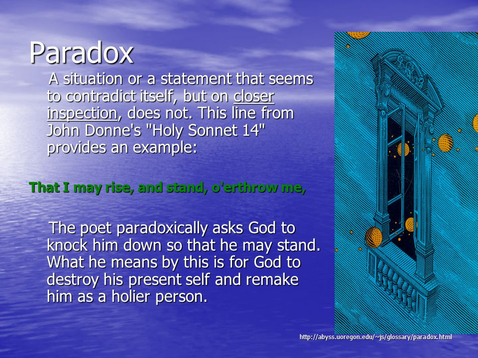 Paradox A situation or a statement that seems to contradict itself, but on closer inspection, does not.