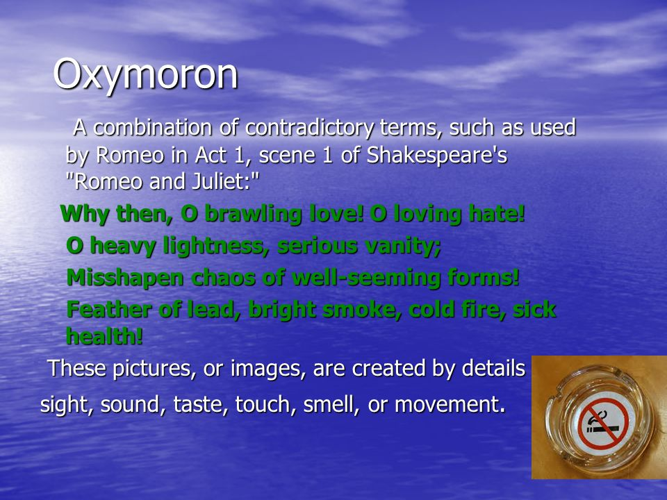 Oxymoron Oxymoron A combination of contradictory terms, such as used by Romeo in Act 1, scene 1 of Shakespeare s Romeo and Juliet: A combination of contradictory terms, such as used by Romeo in Act 1, scene 1 of Shakespeare s Romeo and Juliet: Why then, O brawling love.