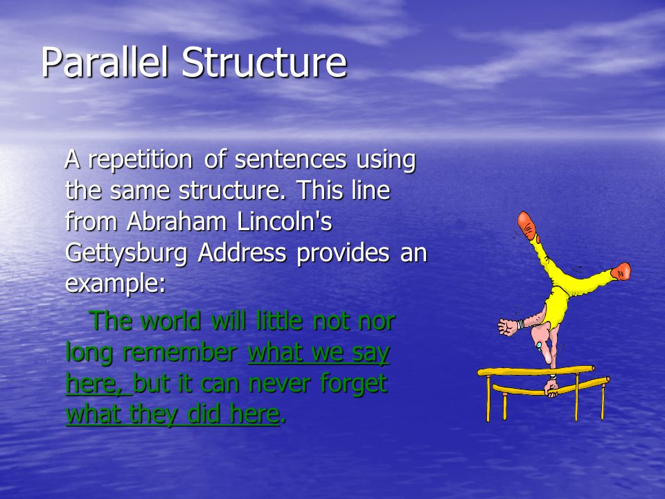 Parallel Structure A repetition of sentences using the same structure.