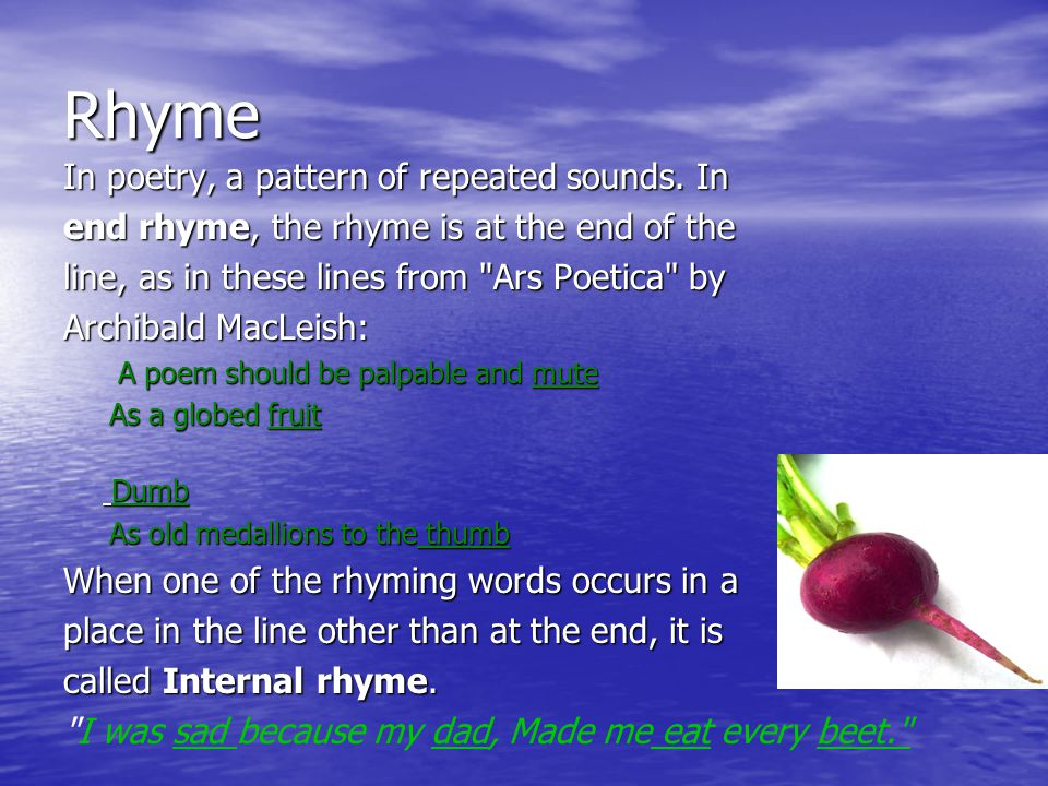 Rhyme In poetry, a pattern of repeated sounds.