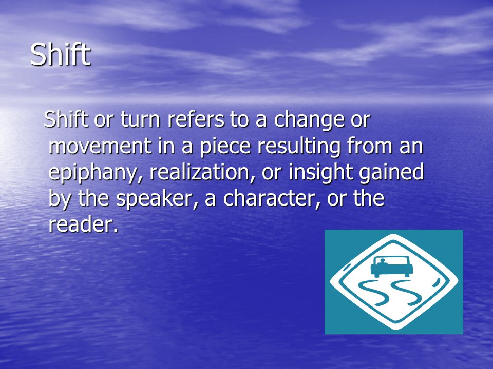 Shift Shift or turn refers to a change or movement in a piece resulting from an epiphany, realization, or insight gained by the speaker, a character, or the reader.