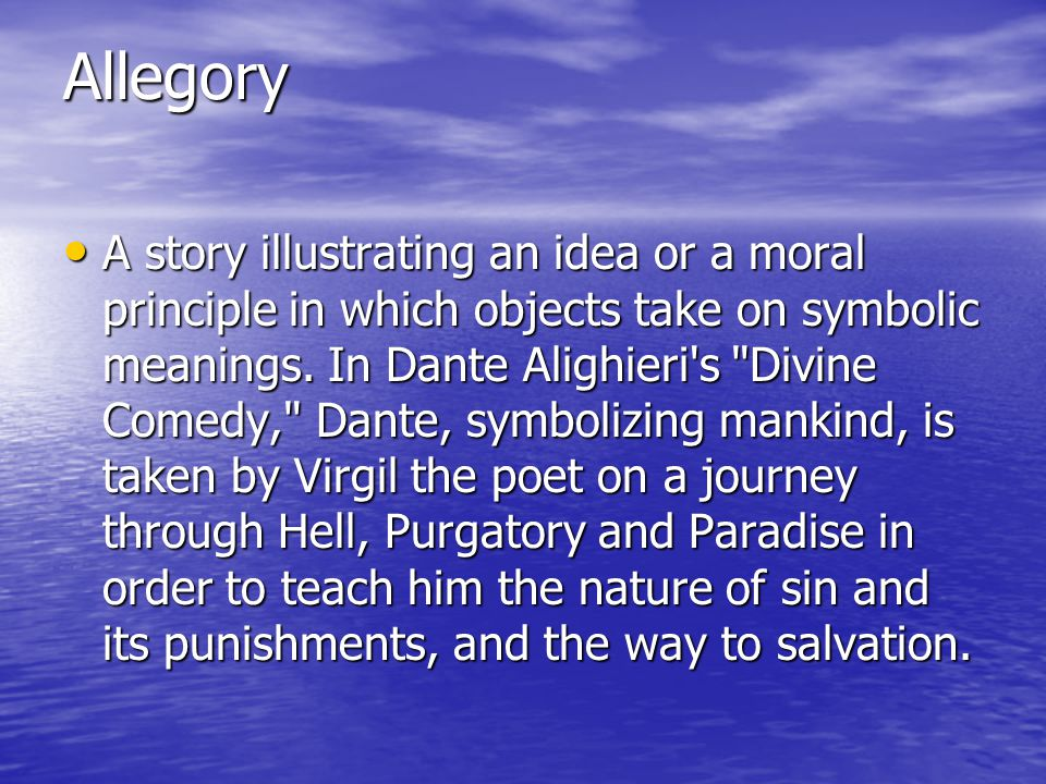 Allegory A story illustrating an idea or a moral principle in which objects take on symbolic meanings.