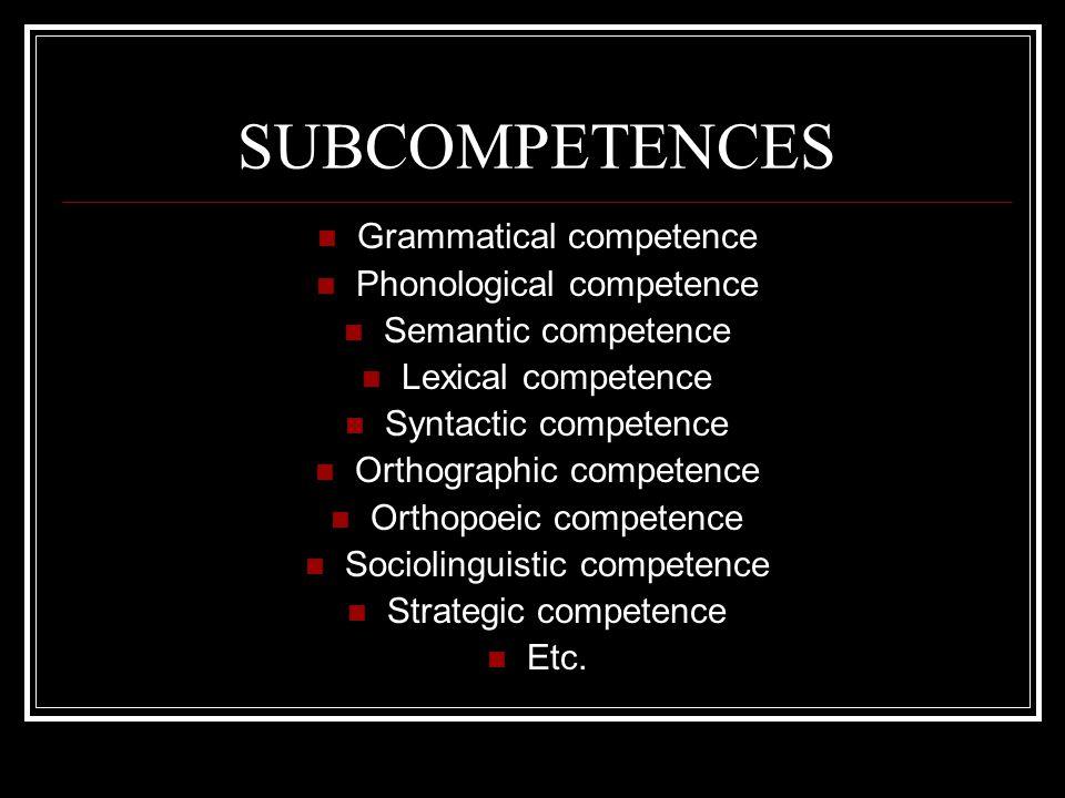 SUBCOMPETENCES Grammatical competence Phonological competence Semantic competence Lexical competence Syntactic competence Orthographic competence Orthopoeic competence Sociolinguistic competence Strategic competence Etc.