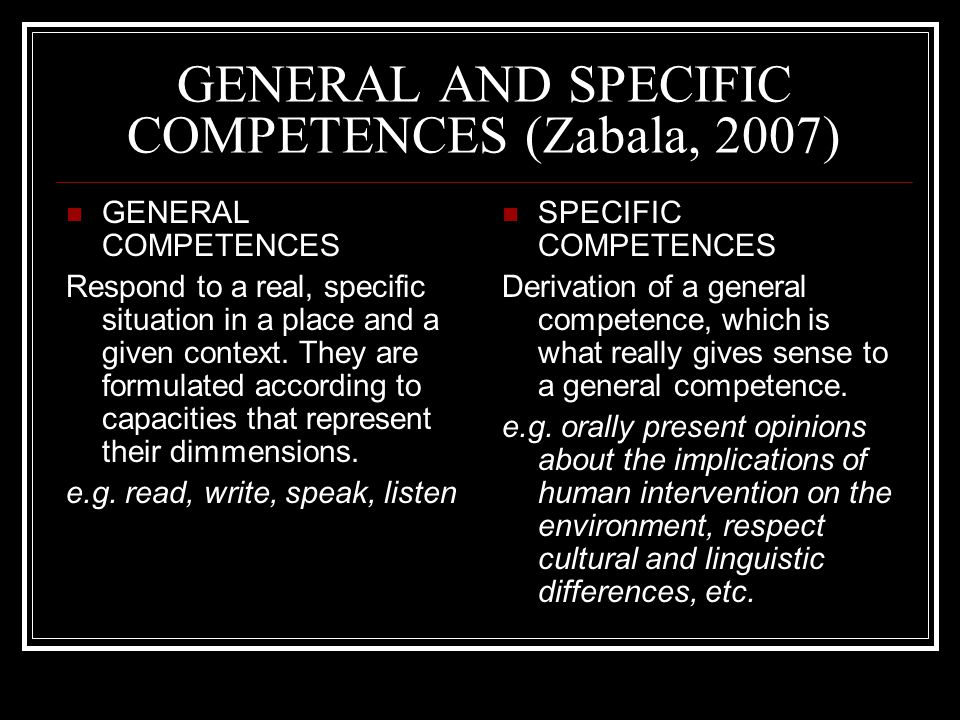 GENERAL AND SPECIFIC COMPETENCES (Zabala, 2007) GENERAL COMPETENCES Respond to a real, specific situation in a place and a given context.
