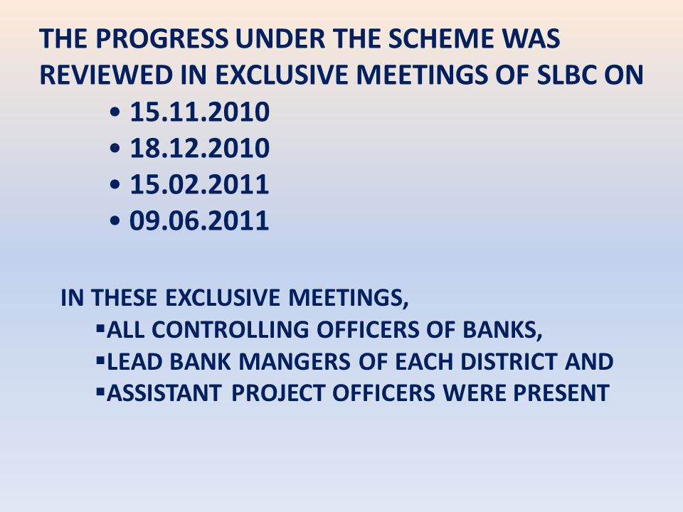 THE PROGRESS UNDER THE SCHEME WAS REVIEWED IN EXCLUSIVE MEETINGS OF SLBC ON 15.11.2010 18.12.2010 15.02.2011 09.06.2011 IN THESE EXCLUSIVE MEETINGS,  ALL CONTROLLING OFFICERS OF BANKS,  LEAD BANK MANGERS OF EACH DISTRICT AND  ASSISTANT PROJECT OFFICERS WERE PRESENT