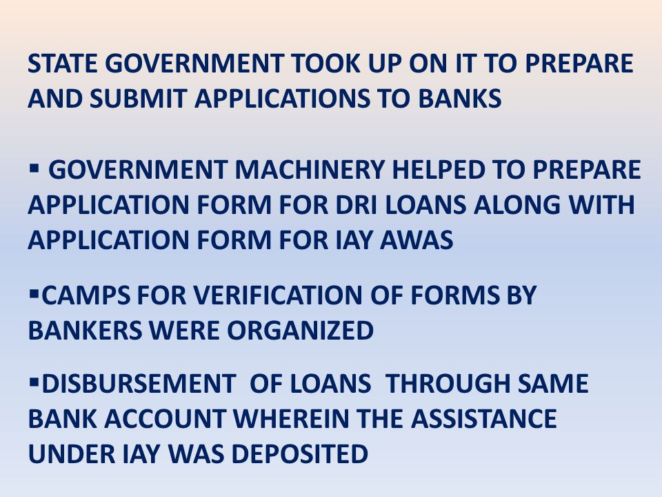 STATE GOVERNMENT TOOK UP ON IT TO PREPARE AND SUBMIT APPLICATIONS TO BANKS  GOVERNMENT MACHINERY HELPED TO PREPARE APPLICATION FORM FOR DRI LOANS ALONG WITH APPLICATION FORM FOR IAY AWAS  CAMPS FOR VERIFICATION OF FORMS BY BANKERS WERE ORGANIZED  DISBURSEMENT OF LOANS THROUGH SAME BANK ACCOUNT WHEREIN THE ASSISTANCE UNDER IAY WAS DEPOSITED