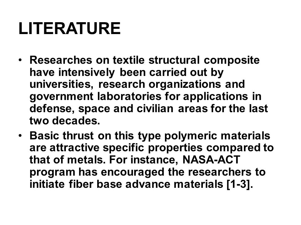 LITERATURE Researches on textile structural composite have intensively been carried out by universities, research organizations and government laboratories for applications in defense, space and civilian areas for the last two decades.