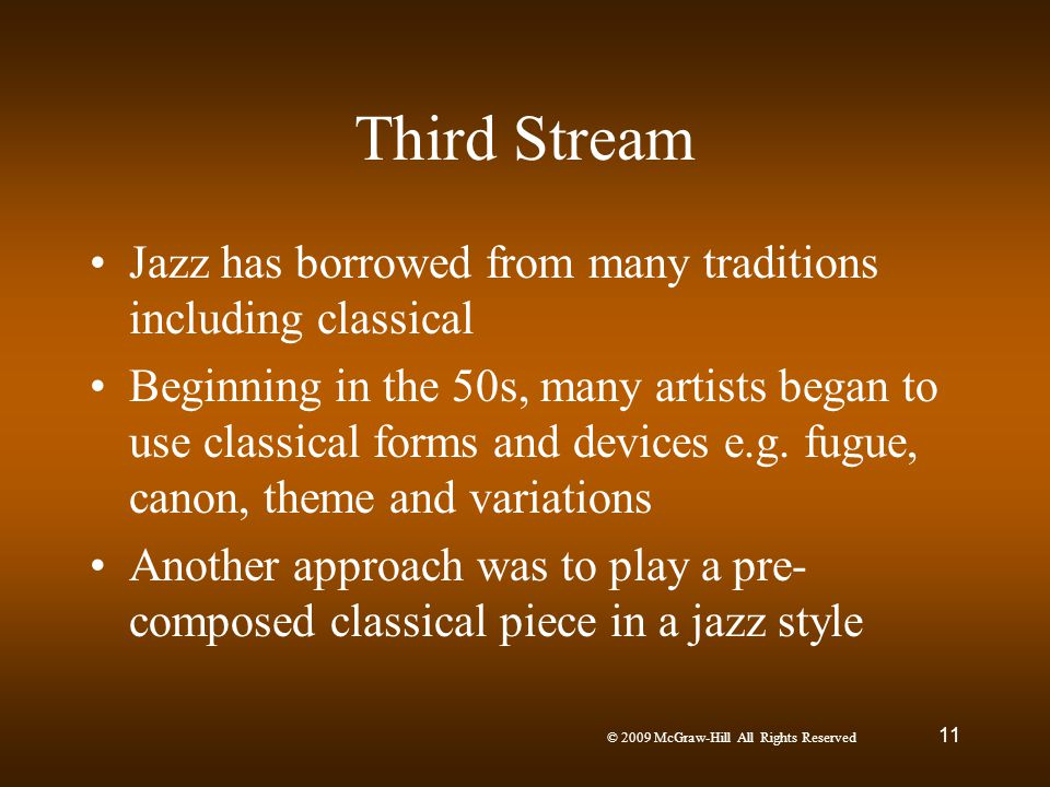 © 2009 McGraw-Hill All Rights Reserved 11 Third Stream Jazz has borrowed from many traditions including classical Beginning in the 50s, many artists b