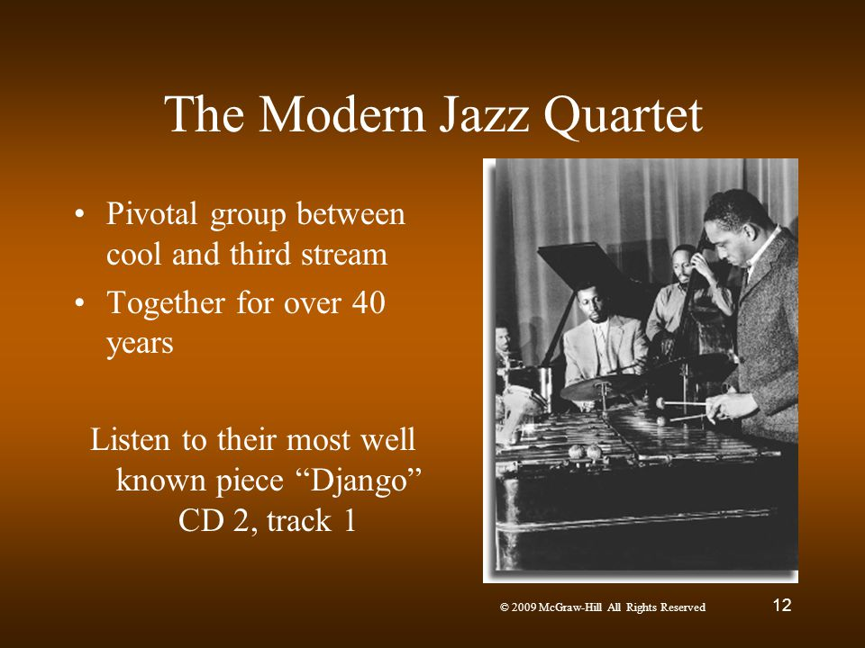 © 2009 McGraw-Hill All Rights Reserved 12 The Modern Jazz Quartet Pivotal group between cool and third stream Together for over 40 years Listen to the