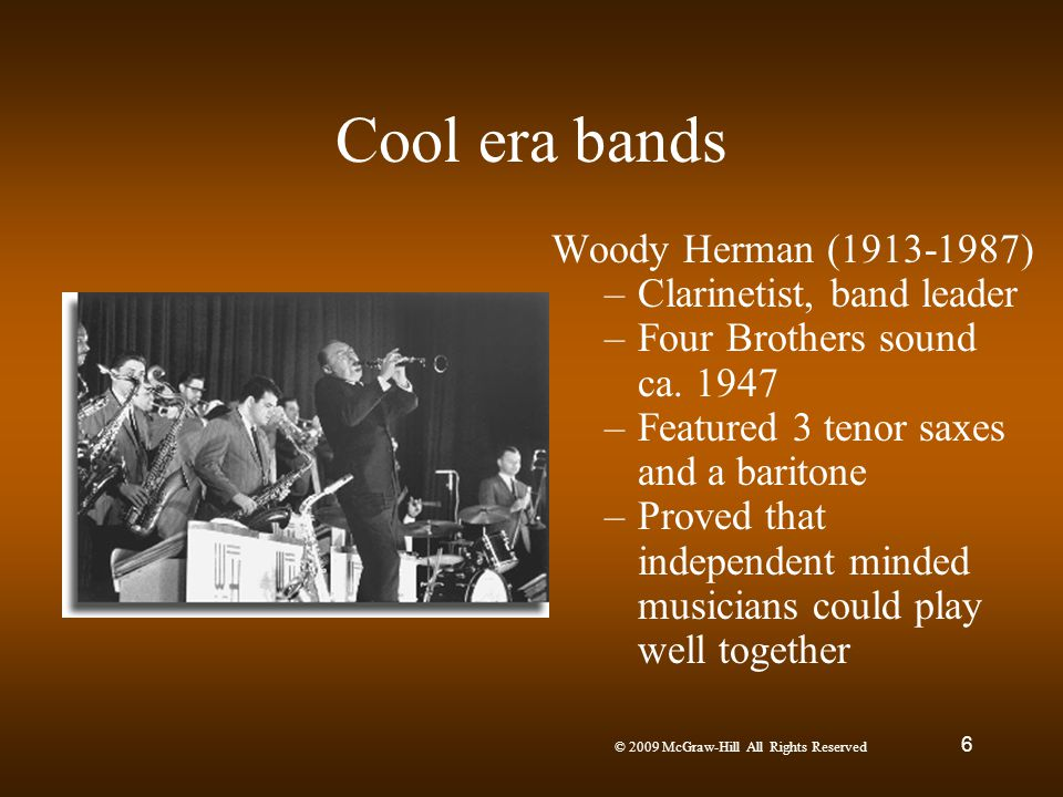 © 2009 McGraw-Hill All Rights Reserved 6 Cool era bands Woody Herman (1913-1987) –Clarinetist, band leader –Four Brothers sound ca. 1947 –Featured 3 t