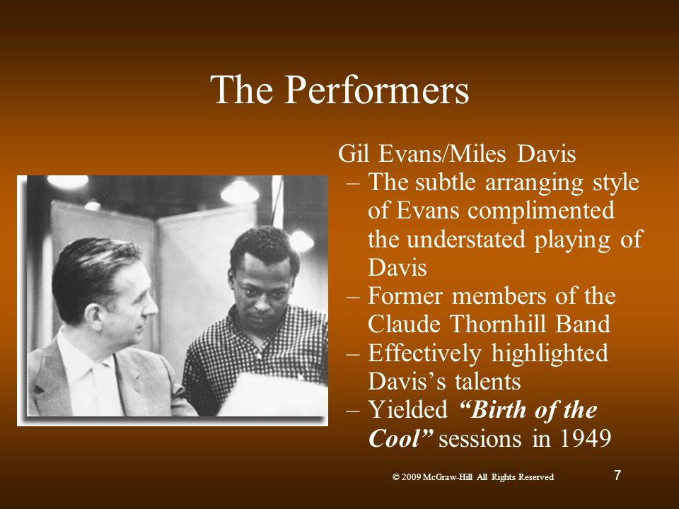 © 2009 McGraw-Hill All Rights Reserved 7 The Performers Gil Evans/Miles Davis –The subtle arranging style of Evans complimented the understated playin