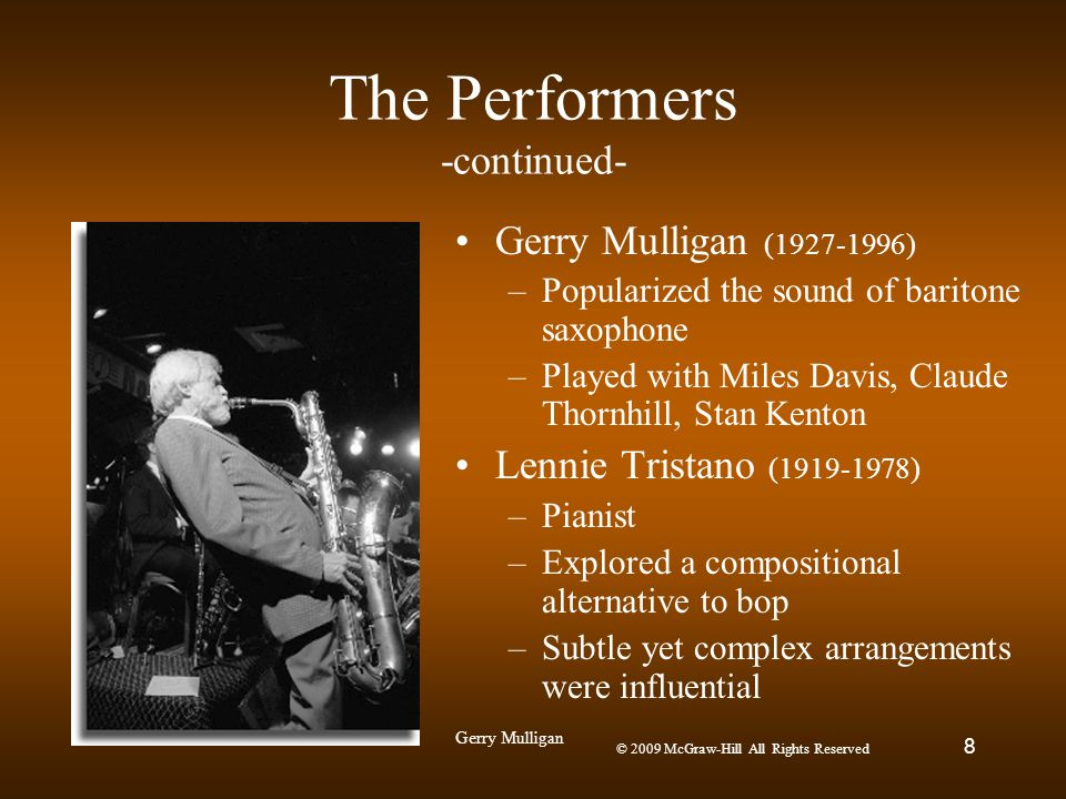© 2009 McGraw-Hill All Rights Reserved 8 The Performers -continued- Gerry Mulligan (1927-1996) –Popularized the sound of baritone saxophone –Played wi