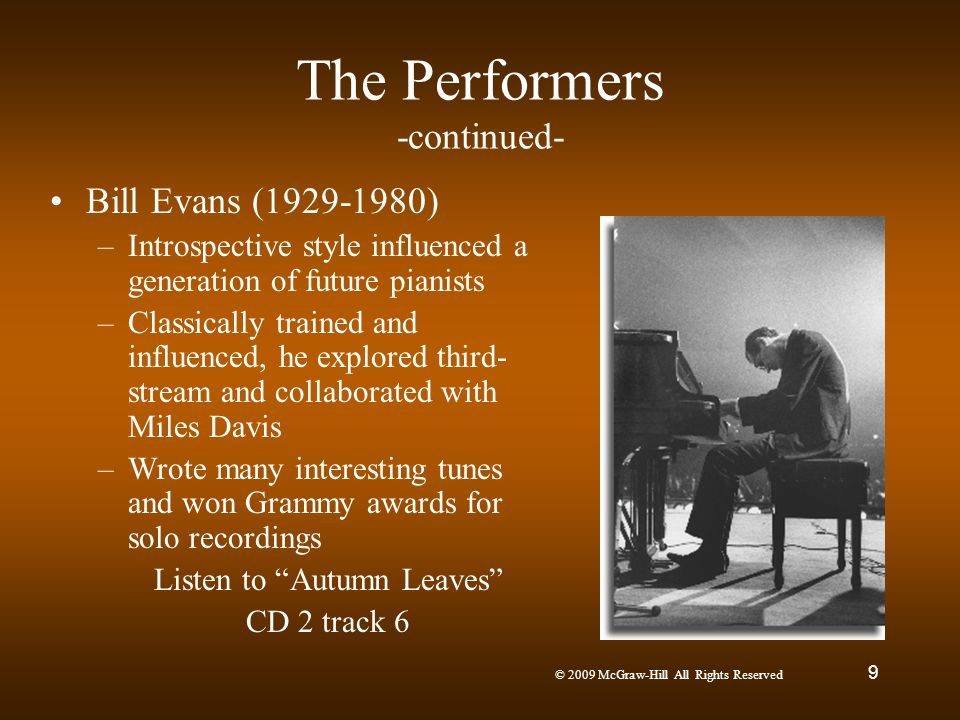 © 2009 McGraw-Hill All Rights Reserved 9 The Performers -continued- Bill Evans (1929-1980) –Introspective style influenced a generation of future pian