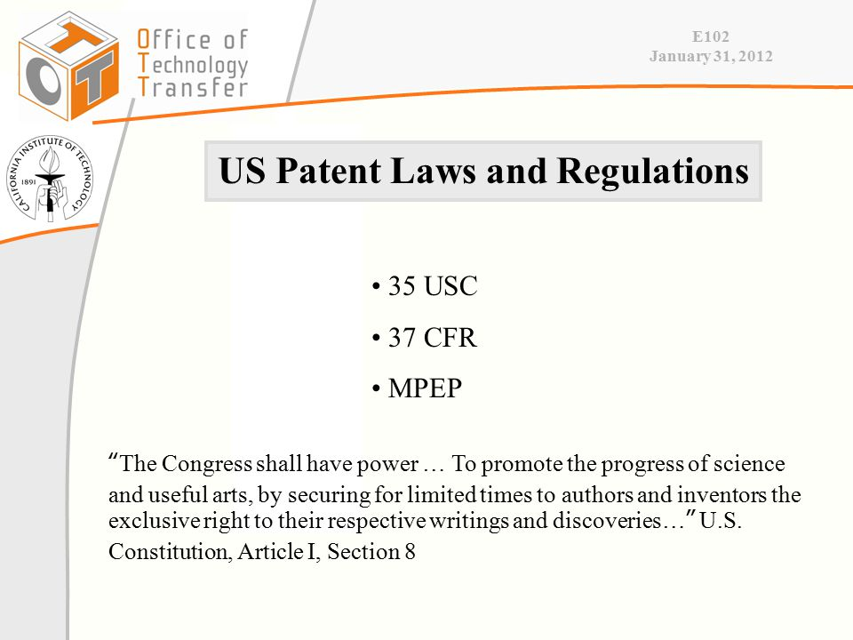E102 January 31, 2012 US Patent Laws and Regulations 35 USC 37 CFR MPEP The Congress shall have power … To promote the progress of science and useful arts, by securing for limited times to authors and inventors the exclusive right to their respective writings and discoveries… U.S.