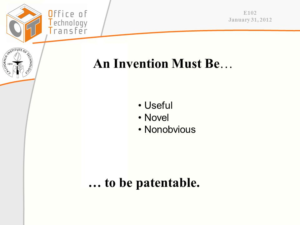 E102 January 31, 2012 An Invention Must Be… Useful Novel Nonobvious … to be patentable.