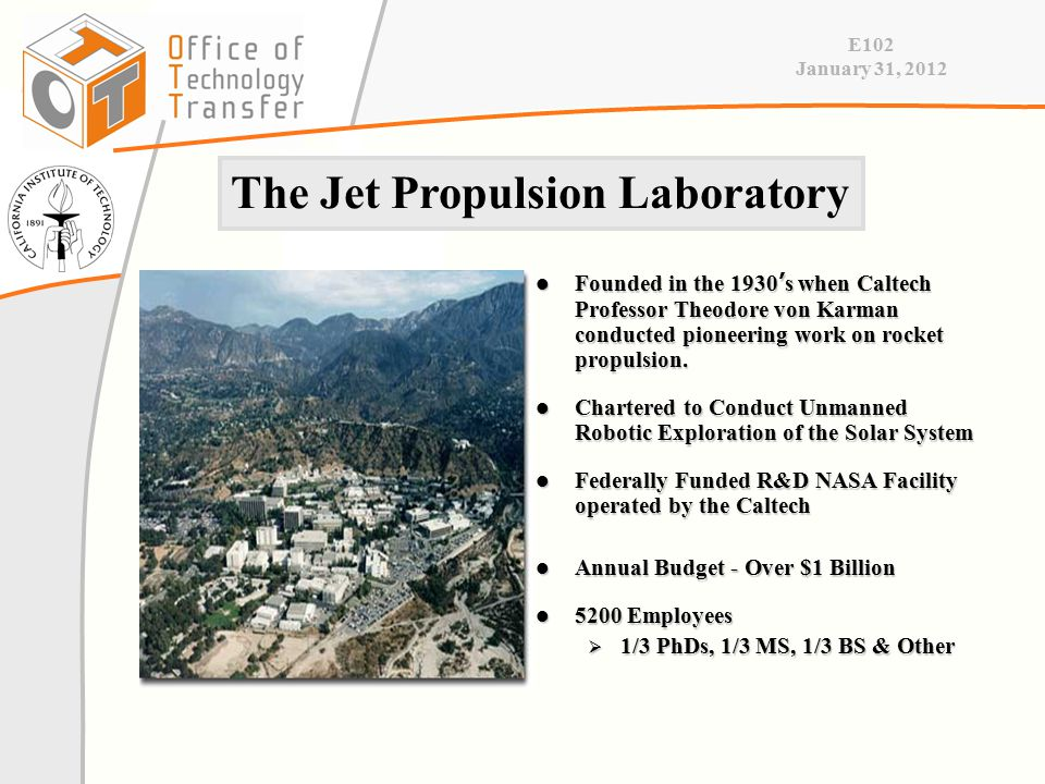 E102 January 31, 2012 The Jet Propulsion Laboratory Founded in the 1930 ' s when Caltech Professor Theodore von Karman conducted pioneering work on rocket propulsion.