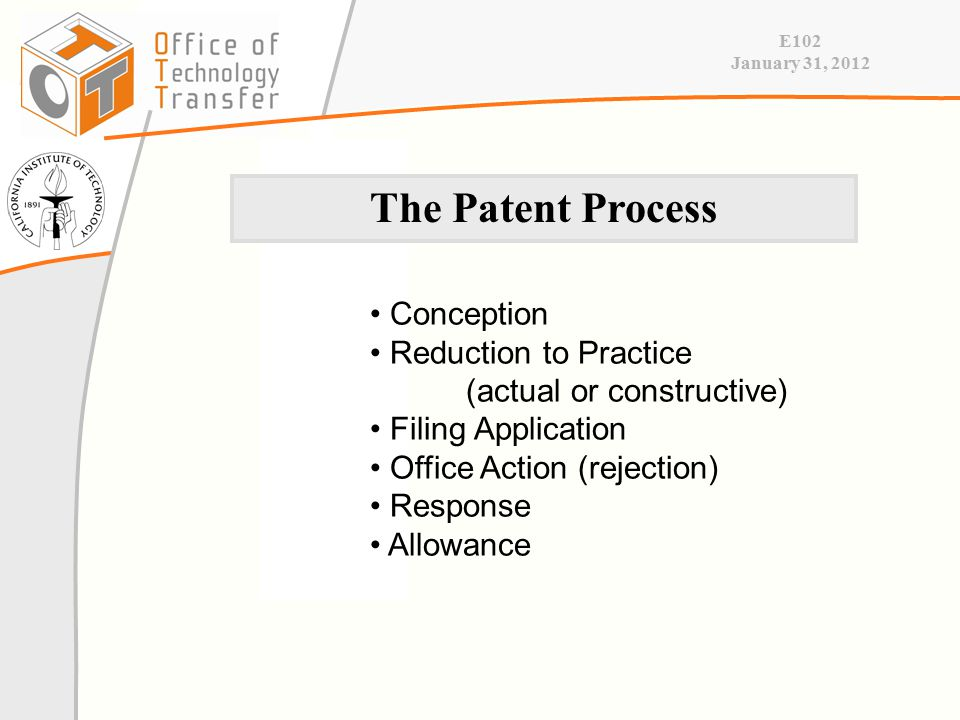 E102 January 31, 2012 Conception Reduction to Practice (actual or constructive) Filing Application Office Action (rejection) Response Allowance The Patent Process