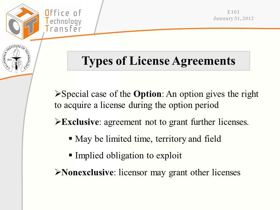 E102 January 31, 2012  Special case of the Option: An option gives the right to acquire a license during the option period  Exclusive: agreement not to grant further licenses.