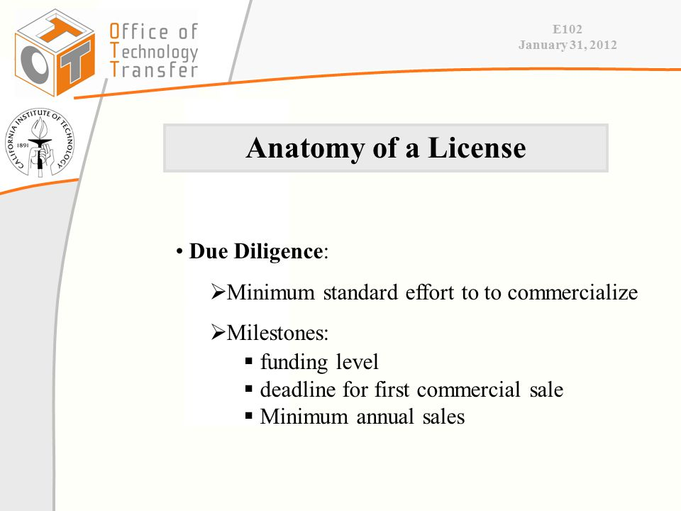 E102 January 31, 2012 Due Diligence:  Minimum standard effort to to commercialize  Milestones:  funding level  deadline for first commercial sale  Minimum annual sales Anatomy of a License