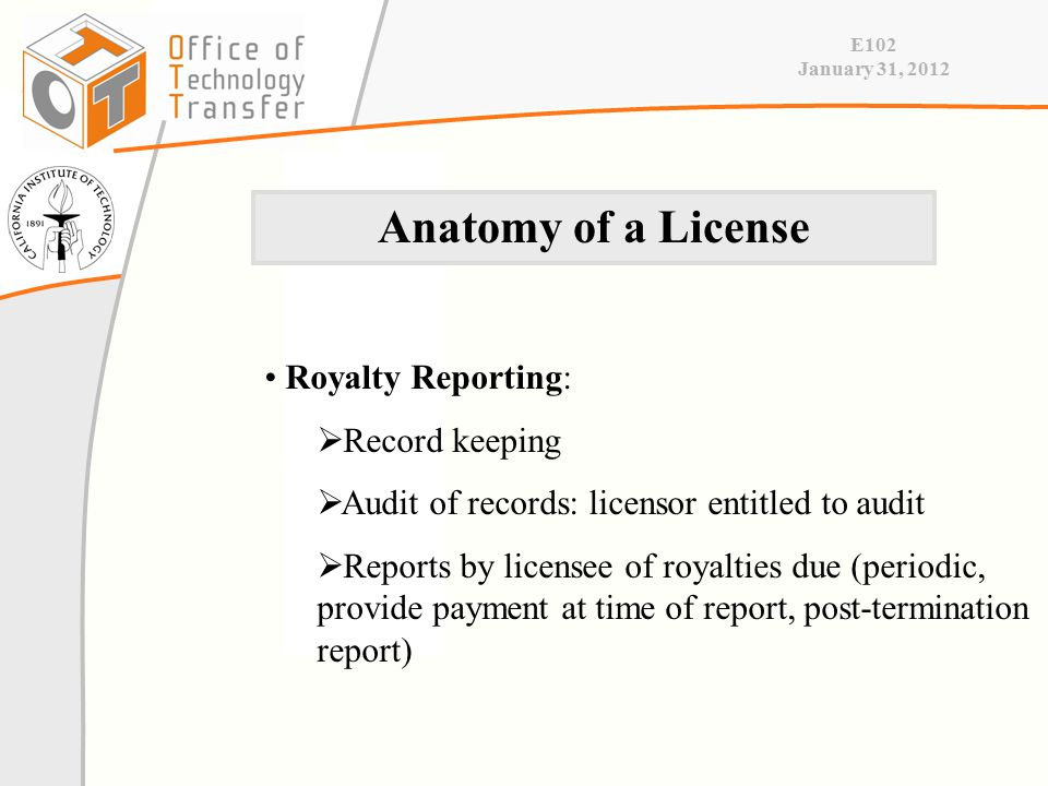 E102 January 31, 2012 Royalty Reporting:  Record keeping  Audit of records: licensor entitled to audit  Reports by licensee of royalties due (periodic, provide payment at time of report, post-termination report) Anatomy of a License