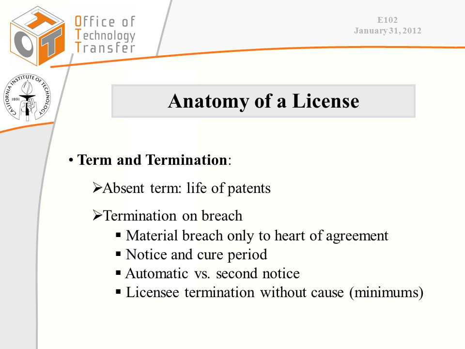E102 January 31, 2012 Term and Termination:  Absent term: life of patents  Termination on breach  Material breach only to heart of agreement  Notice and cure period  Automatic vs.