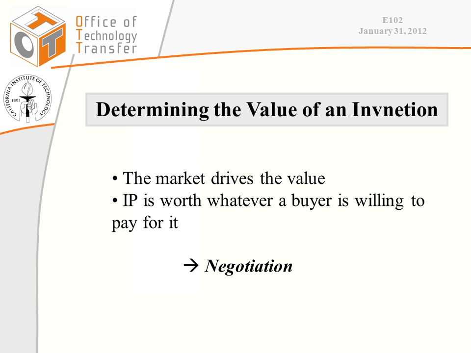 E102 January 31, 2012 The market drives the value IP is worth whatever a buyer is willing to pay for it  Negotiation Determining the Value of an Invnetion