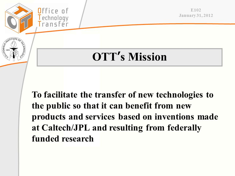 E102 January 31, 2012 OTT ' s Mission To facilitate the transfer of new technologies to the public so that it can benefit from new products and services based on inventions made at Caltech/JPL and resulting from federally funded research