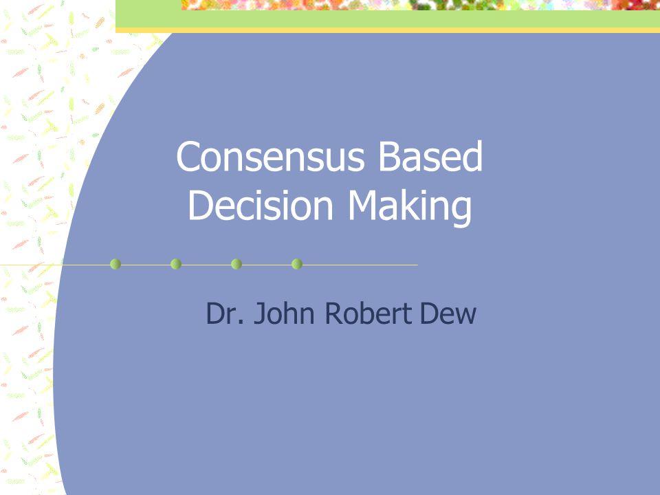 Consensus Based Decision Making Dr. John Robert Dew