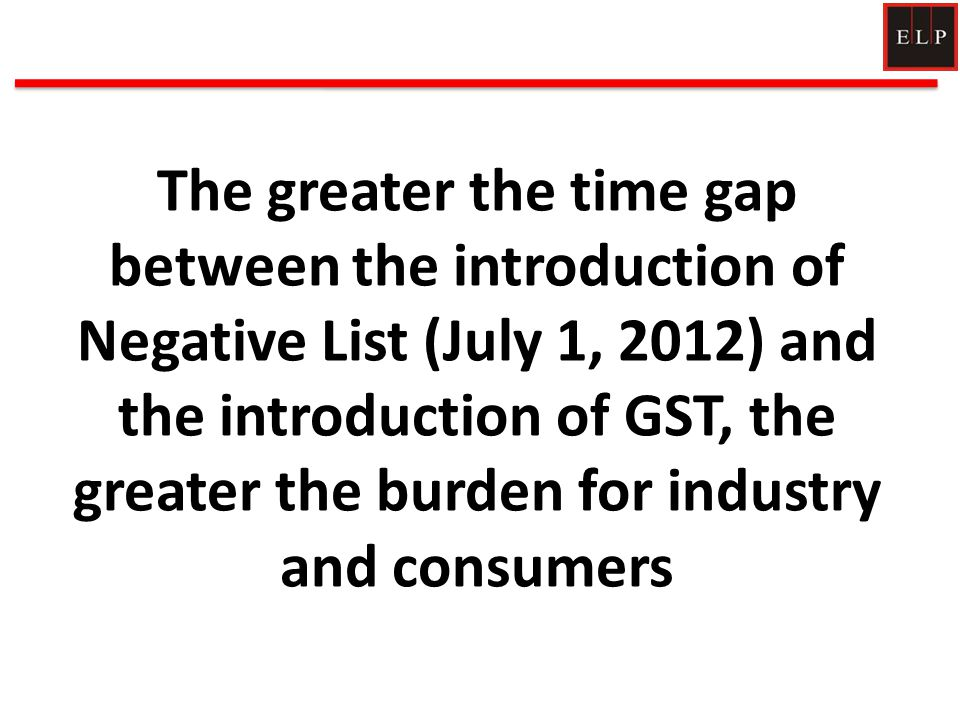 The greater the time gap between the introduction of Negative List (July 1, 2012) and the introduction of GST, the greater the burden for industry and