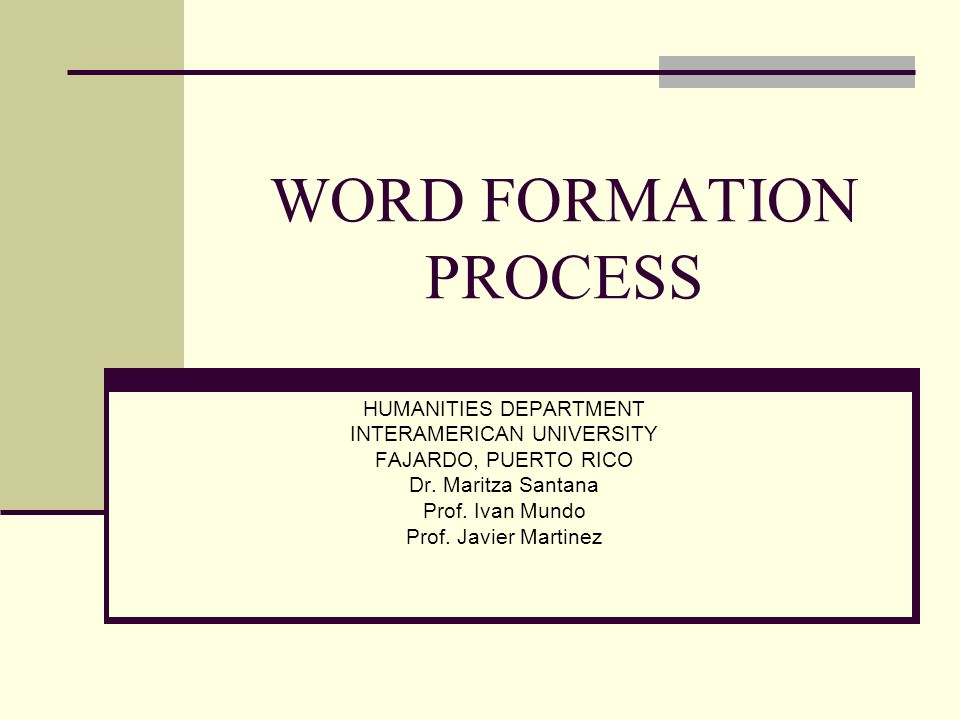 WORD FORMATION PROCESS HUMANITIES DEPARTMENT INTERAMERICAN UNIVERSITY FAJARDO, PUERTO RICO Dr.