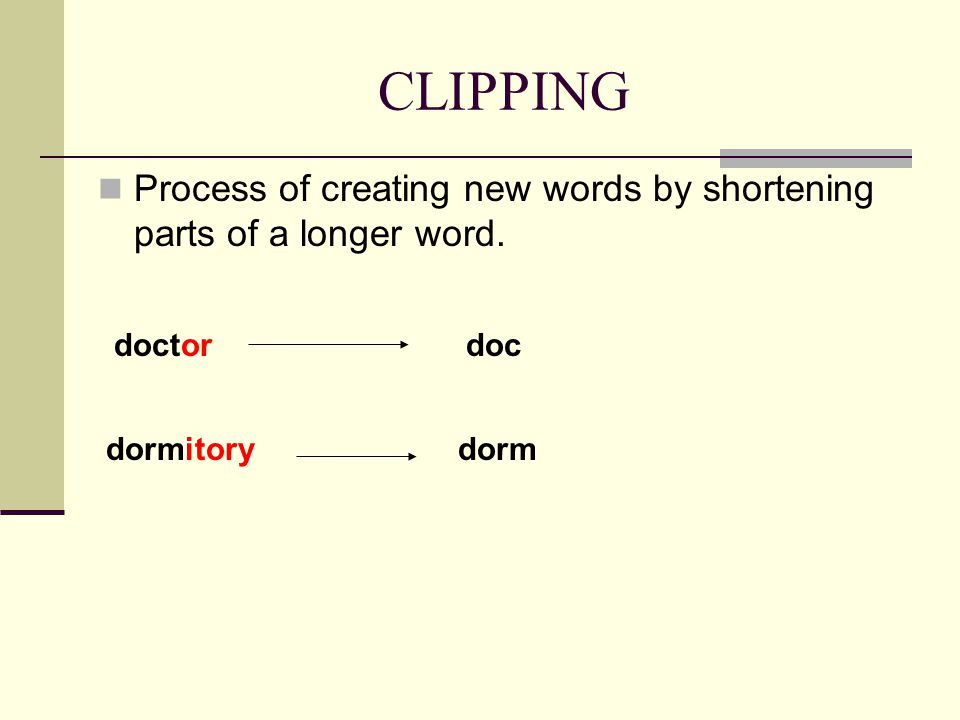 CLIPPING Process of creating new words by shortening parts of a longer word. doctordoc dormitorydorm