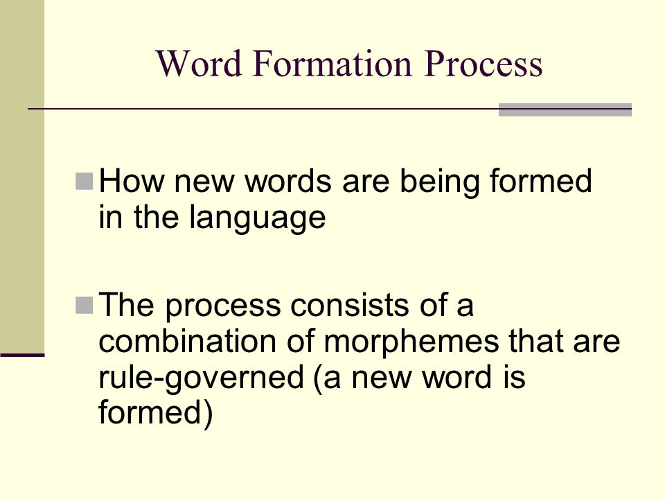 Word Formation Process How new words are being formed in the language The process consists of a combination of morphemes that are rule-governed (a new