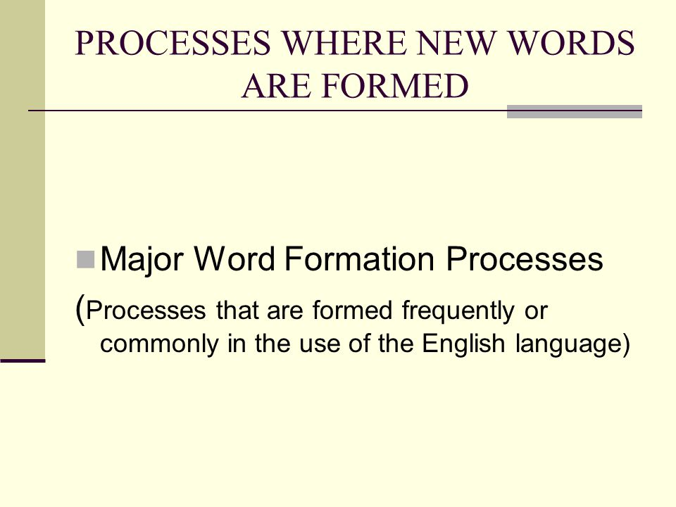 PROCESSES WHERE NEW WORDS ARE FORMED Major Word Formation Processes ( Processes that are formed frequently or commonly in the use of the English language)
