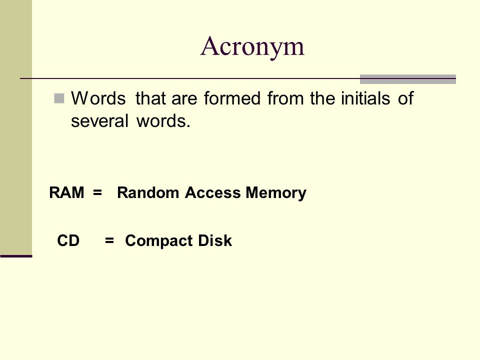 Acronym Words that are formed from the initials of several words. RAM=Random Access Memory CD=Compact Disk