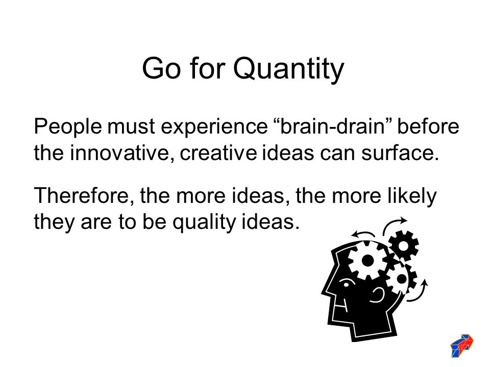"""Go for Quantity People must experience """"brain-drain"""" before the innovative, creative ideas can surface. Therefore, the more ideas, the more likely the"""
