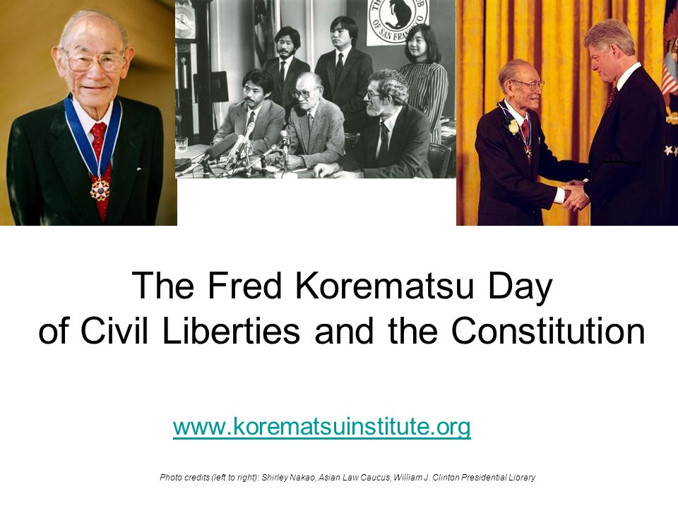 The Fred Korematsu Day of Civil Liberties and the Constitution www.korematsuinstitute.org Photo credits (left to right): Shirley Nakao, Asian Law Cauc