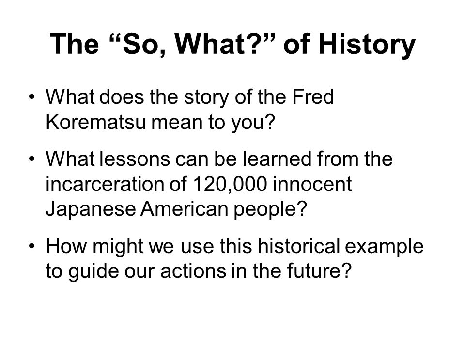 """The """"So, What?"""" of History What does the story of the Fred Korematsu mean to you? What lessons can be learned from the incarceration of 120,000 innoce"""