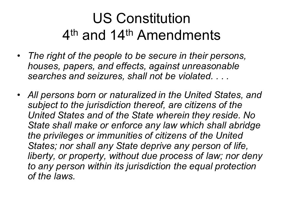 US Constitution 4 th and 14 th Amendments The right of the people to be secure in their persons, houses, papers, and effects, against unreasonable sea