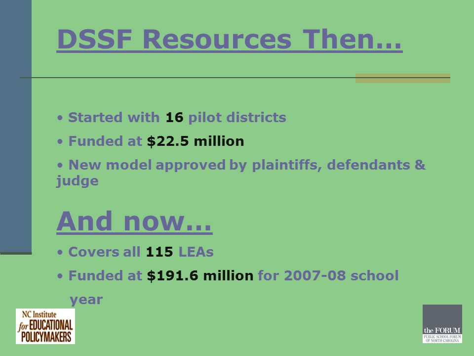 DSSF Resources Then… Started with 16 pilot districts Funded at $22.5 million New model approved by plaintiffs, defendants & judge And now… Covers all 115 LEAs Funded at $191.6 million for 2007-08 school year