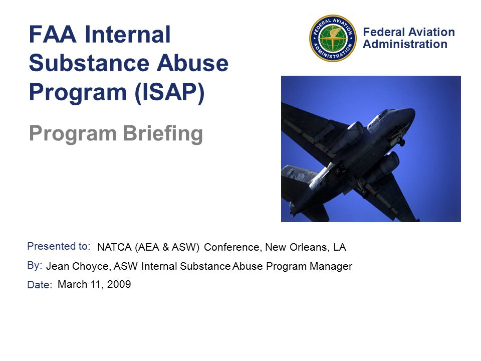 Presented to: By: Date: Federal Aviation Administration FAA Internal Substance Abuse Program (ISAP) Program Briefing NATCA (AEA & ASW) Conference, New Orleans, LA Jean Choyce, ASW Internal Substance Abuse Program Manager March 11, 2009